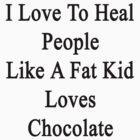 I Love To Heal People Like A Fat Kid Loves Chocolate  by supernova23