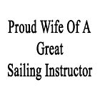 Proud Wife Of A Great Sailing Instructor  by supernova23