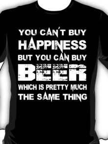 You Can't Buy Happiness But You Can Buy Beer Which Is Pretty Much The Same Thing - Tshirts & Hoodies T-Shirt