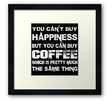 You Can't Buy Happiness But You Can Buy Coffee Which Is Pretty Much The Same Thing - Tshirts & Hoodies Framed Print