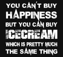 You Can't Buy Happiness But You Can Buy Icecream Which Is Pretty Much The Same Thing - Tshirts & Hoodies by custom111