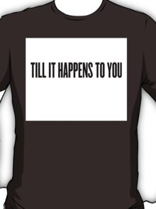 Till It Happens To You T-Shirt