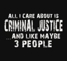 All I Care About Is Criminal Justice And Like May Be 3 People - Limited Edition Tshirts by funnyshirts2015