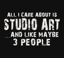 All I Care About Is Studio Art And Like May Be 3 People - Limited Edition Tshirts by funnyshirts2015