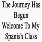 The Journey Has Begun Welcome To My Spanish Class  by supernova23