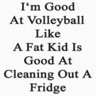 I'm Good At Volleyball Like A Fat Kid Is Good At Cleaning Out A Fridge  by supernova23
