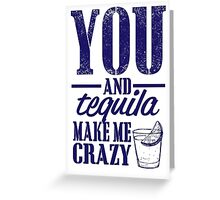 you and tequila make me crazy Greeting Card
