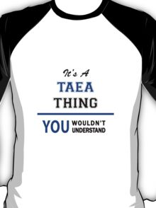 It's a TAEA thing, you wouldn't understand !! T-Shirt