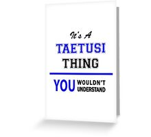 It's a TAETUSI thing, you wouldn't understand !! Greeting Card