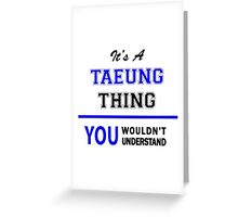 It's a TAEUNG thing, you wouldn't understand !! Greeting Card