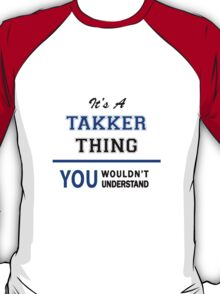 It's a TAKKER thing, you wouldn't understand !! T-Shirt