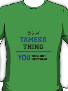 It's a TAMEKO thing, you wouldn't understand !! T-Shirt