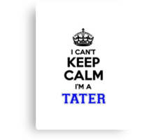 I cant keep calm Im a TATER Canvas Print