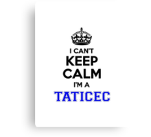 I cant keep calm Im a TATICEC Canvas Print