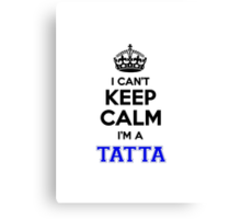 I cant keep calm Im a TATTA Canvas Print