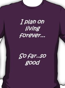 I Plan on Living Forever: So Far So Good T-Shirt