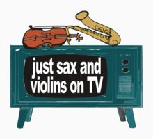 SAX AND VIOLINS ON TV by loganhille