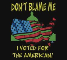 Don't  Blame me, I  voted for the American! by woodywhip