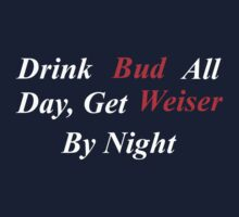 Drink Bud all day get Weiser by night by budman4twun