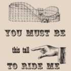 You Must Be This Tall To Ride Me by diculousdesigns