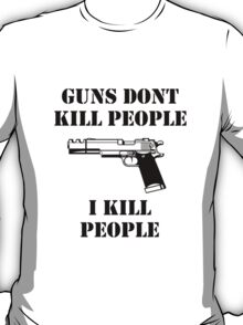 Guns dont kill people, i kill people T-Shirt