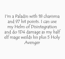 I'm a Paladin with 18 charisma and 97 hit points. I can use my Helm of Disintegration and do 1D4 damage as my half elf mage weilds his plus 5 Holy Avenger by Sarah Bentvelzen