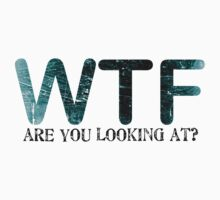 WTF are you looking at? by red addiction