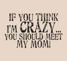 If you think I'm crazy...you should meet my mom! (black text) by red addiction