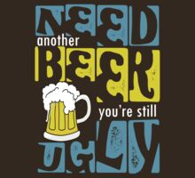 Need Another Beer You're Still Ugly by red addiction