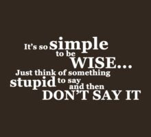 It's so simple to be wise. Just think of something stupid to say and then don't say it. by digerati