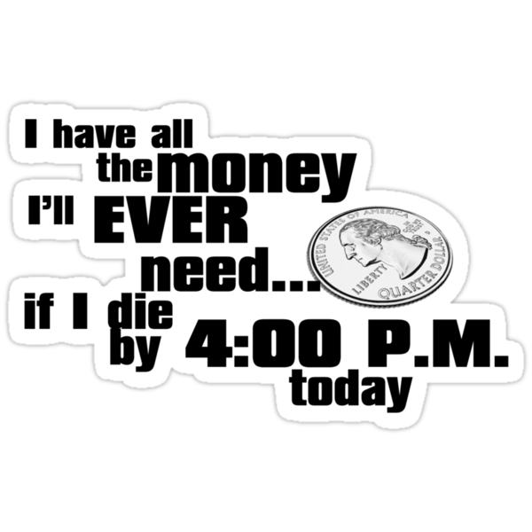 I have all the money I'll ever need – if I die by 4:00 p.m. today by digerati