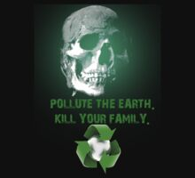 Pollute The Earth. Kill Your Family. by creativenergy
