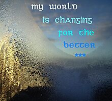 My world is changing for the better featured in  The World As We See It , or as we missed it. & Inspirational Greeting Cards by ©The Creative  Minds