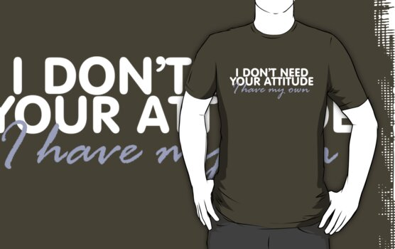 I don't need your attitude, I have my own by digerati
