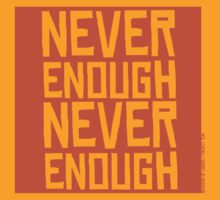Never Enough Never Enough (Orange Version) by divisionoflabor