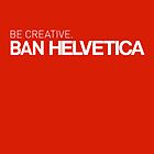 BE CREATIVE. BAN HELVETICA by Emcee Hao