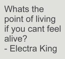 Whats the point of living if you cant feel alive? - Electra King by benhook