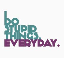 I Do Stupid Things Everyday by Abby Castro