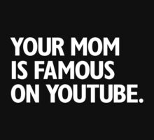 Your Mom Is Famous On Youtube. by jamiecroft
