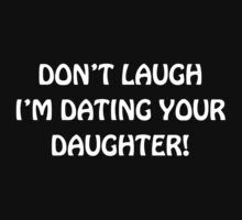 Don't Laugh I'm Dating Your Daughter by empireofdirt