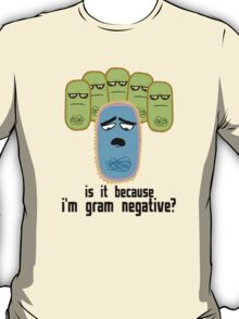 Is it because I'm Gram-negative? T-Shirt