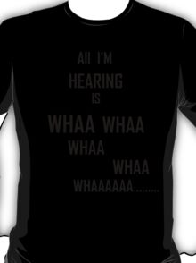 All I'm Hearing Is... T-Shirt