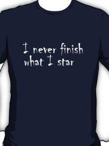 I never finish what I star   T-Shirt