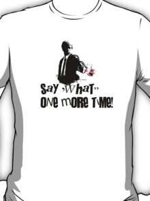 Say 'What' one more time! T-Shirt