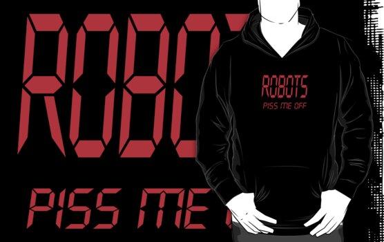 Robots Piss Me Off. by Phantom Spaceship Design