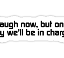 Laugh now, but one day we'll be in charge. Sticker