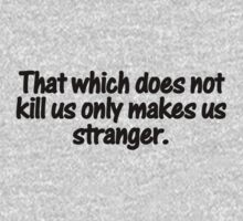 That which does not kill us only makes us stranger. by digerati