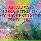 I AM ALWAYS CONNECTED TO MY HIGHEST GOOD IN MY LIFE! by Ella May