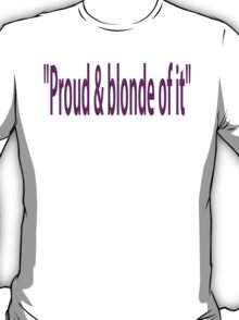 Proud & blonde of it T-Shirt