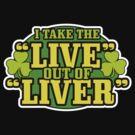 I Take The Live Out Of Liver St. Patrick's Day Shirt by BeataViscera